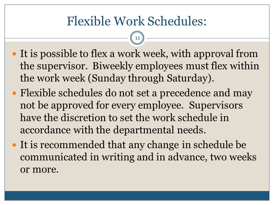 Flexible Work Schedules: It is possible to flex a work week, with approval from the supervisor.