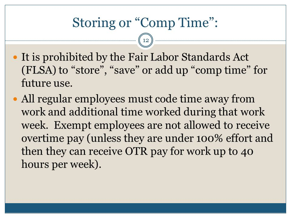 Storing or Comp Time : It is prohibited by the Fair Labor Standards Act (FLSA) to store , save or add up comp time for future use.