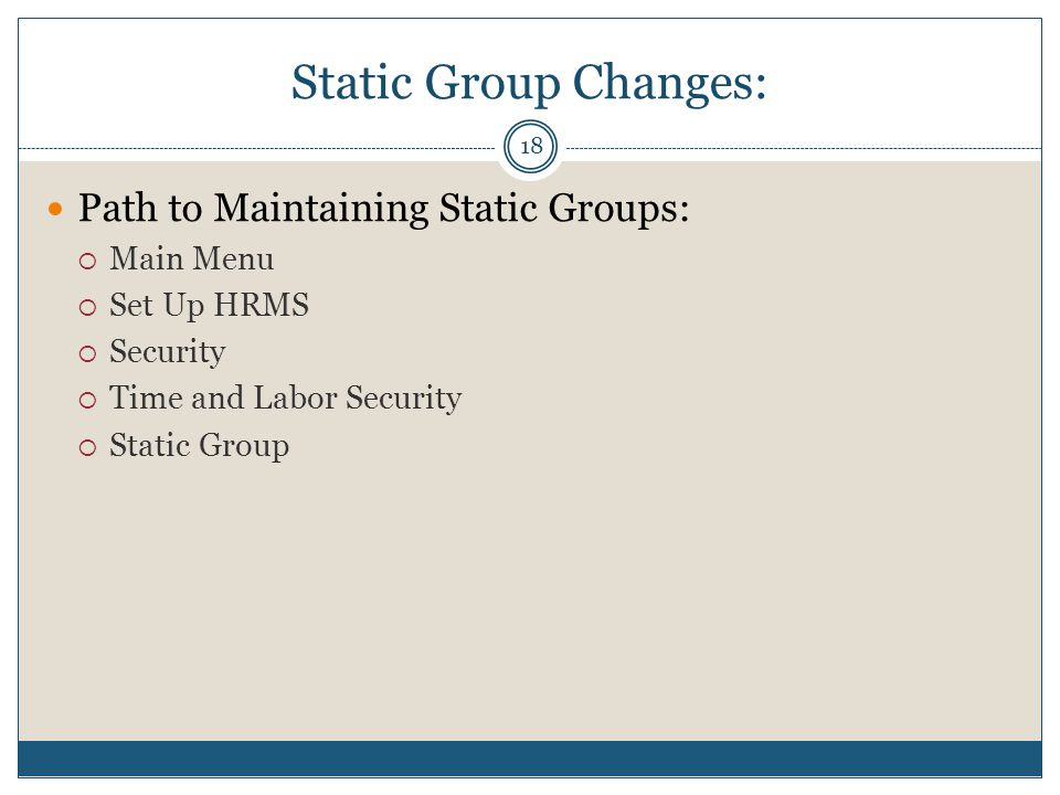Static Group Changes: Path to Maintaining Static Groups:  Main Menu  Set Up HRMS  Security  Time and Labor Security  Static Group 18