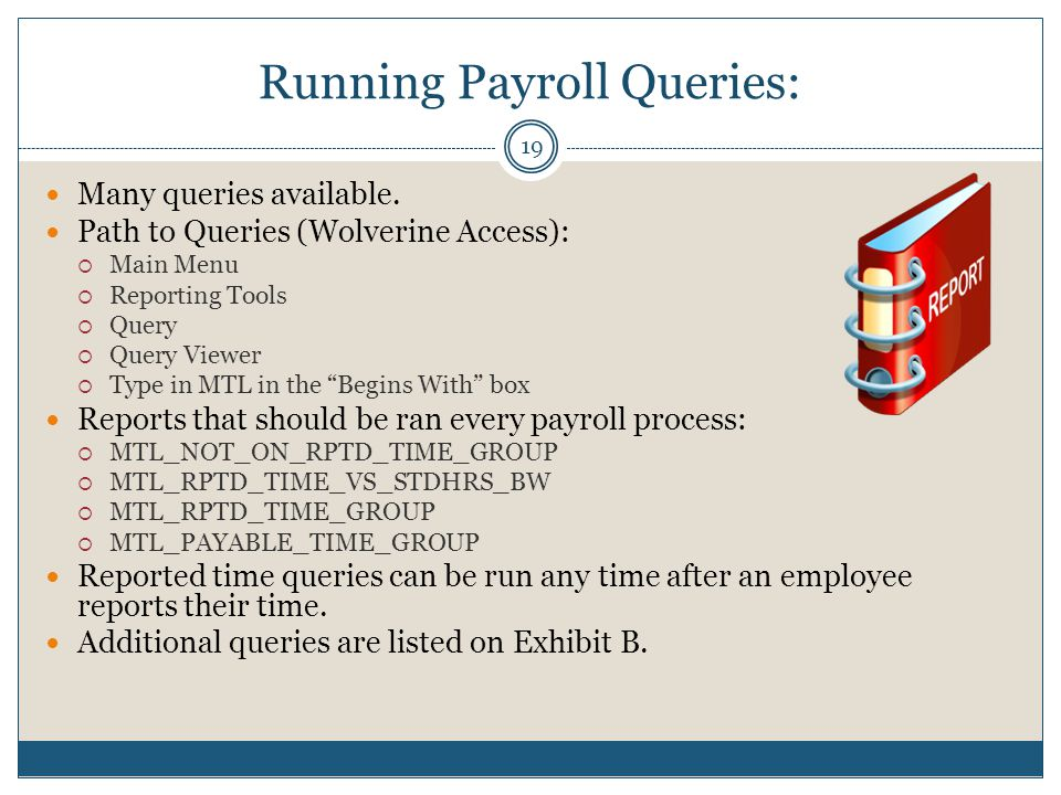 Running Payroll Queries: Many queries available. Path to Queries (Wolverine Access):  Main Menu  Reporting Tools  Query  Query Viewer  Type in MT