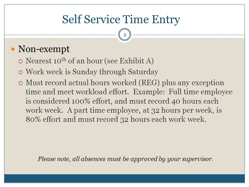 Self Service Time Entry Non-exempt  Nearest 10 th of an hour (see Exhibit A)  Work week is Sunday through Saturday  Must record actual hours worked (REG) plus any exception time and meet workload effort.