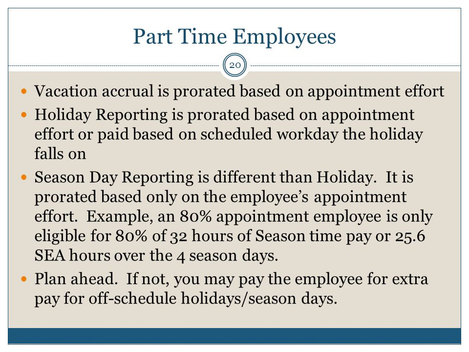 Part Time Employees Vacation accrual is prorated based on appointment effort Holiday Reporting is prorated based on appointment effort or paid based on scheduled workday the holiday falls on Season Day Reporting is different than Holiday.