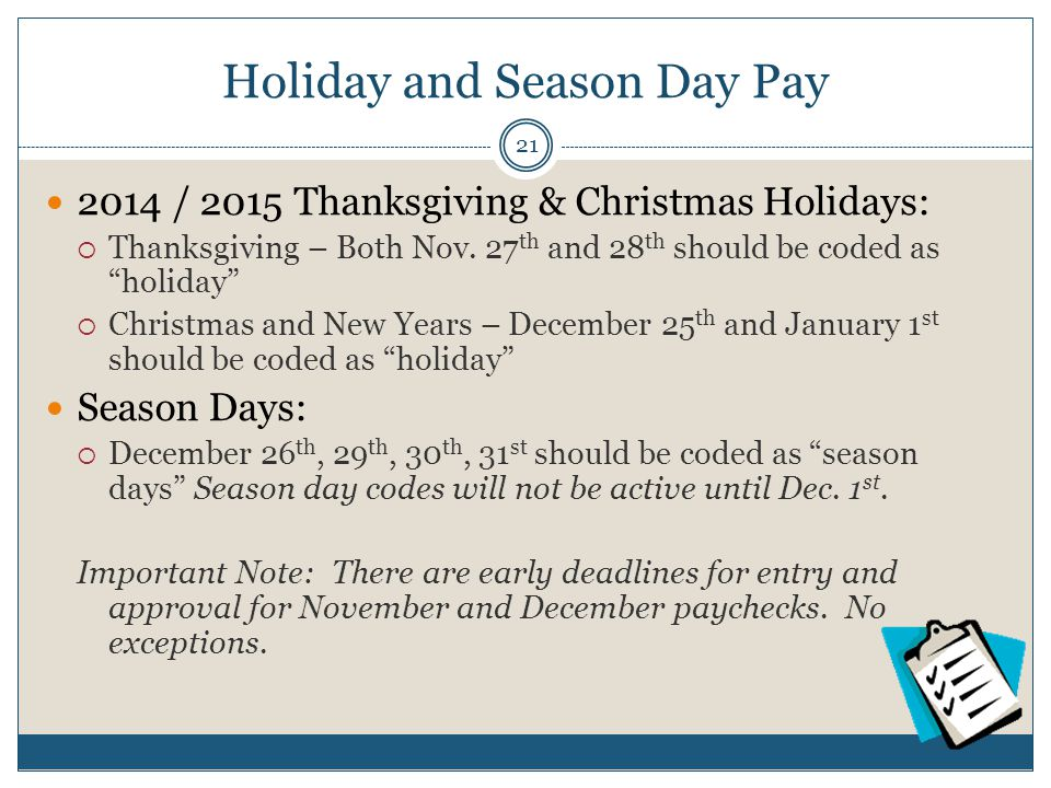 "Holiday and Season Day Pay 2014 / 2015 Thanksgiving & Christmas Holidays:  Thanksgiving – Both Nov. 27 th and 28 th should be coded as ""holiday""  Ch"