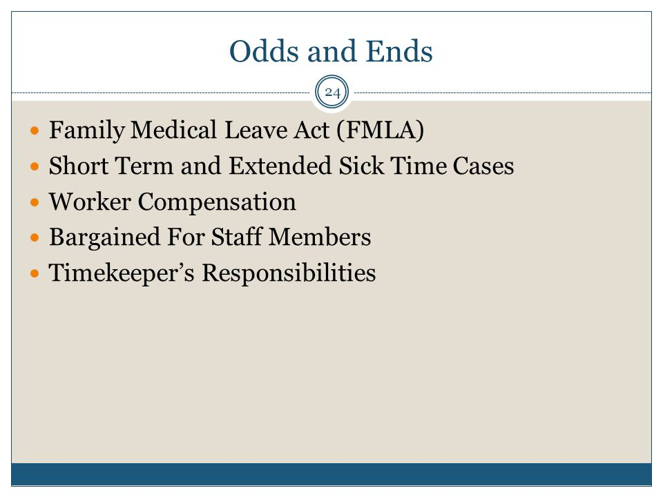 Odds and Ends Family Medical Leave Act (FMLA) Short Term and Extended Sick Time Cases Worker Compensation Bargained For Staff Members Timekeeper's Responsibilities 24