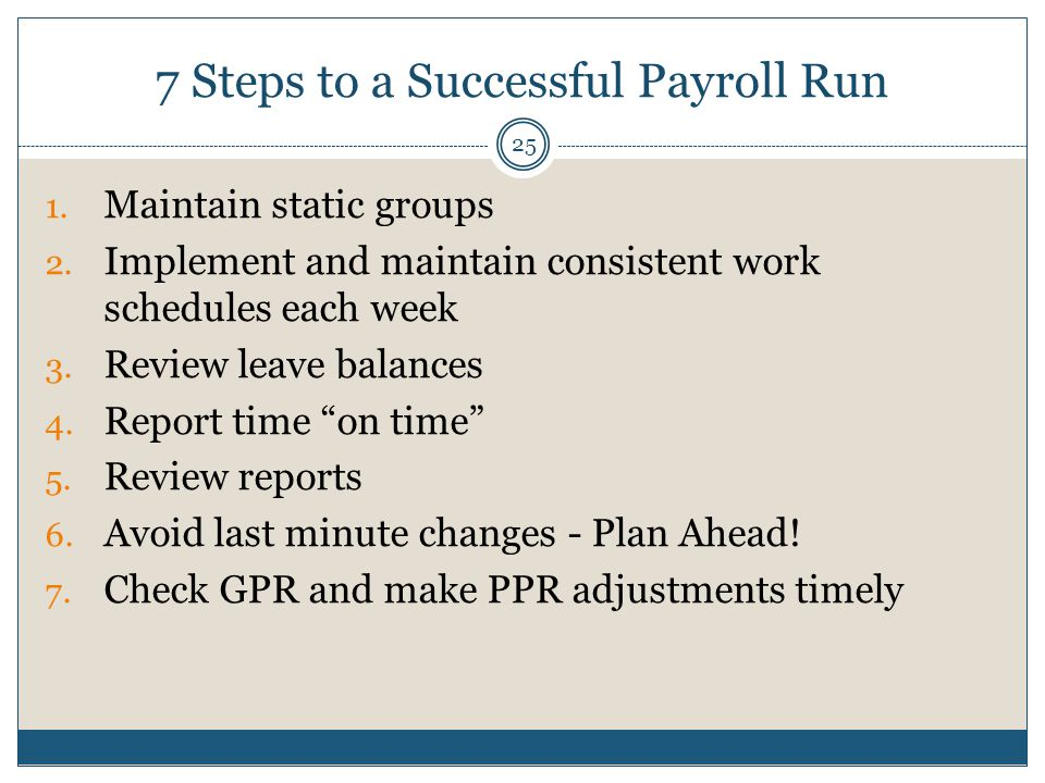 7 Steps to a Successful Payroll Run 1. Maintain static groups 2. Implement and maintain consistent work schedules each week 3. Review leave balances 4