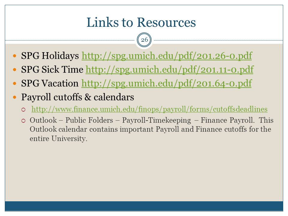 Links to Resources SPG Holidays http://spg.umich.edu/pdf/201.26-0.pdfhttp://spg.umich.edu/pdf/201.26-0.pdf SPG Sick Time http://spg.umich.edu/pdf/201.11-0.pdfhttp://spg.umich.edu/pdf/201.11-0.pdf SPG Vacation http://spg.umich.edu/pdf/201.64-0.pdfhttp://spg.umich.edu/pdf/201.64-0.pdf Payroll cutoffs & calendars  http://www.finance.umich.edu/finops/payroll/forms/cutoffsdeadlineshttp://www.finance.umich.edu/finops/payroll/forms/cutoffsdeadlines  Outlook – Public Folders – Payroll-Timekeeping – Finance Payroll.
