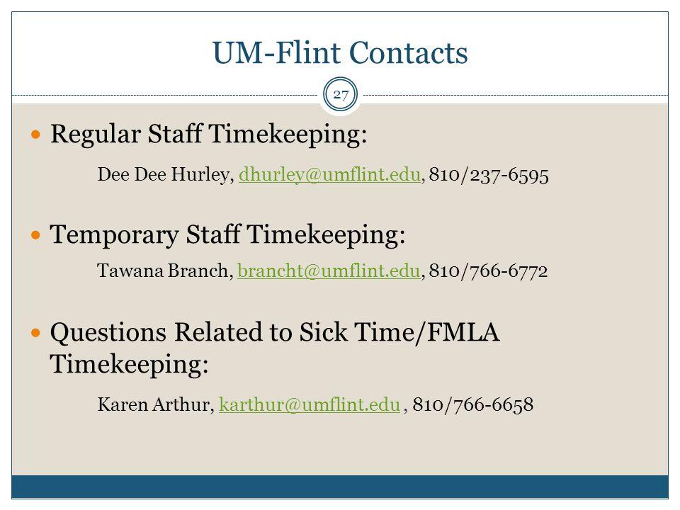 UM-Flint Contacts Regular Staff Timekeeping: Dee Dee Hurley, dhurley@umflint.edu, 810/237-6595dhurley@umflint.edu Temporary Staff Timekeeping: Tawana Branch, brancht@umflint.edu, 810/766-6772brancht@umflint.edu Questions Related to Sick Time/FMLA Timekeeping: Karen Arthur, karthur@umflint.edu, 810/766-6658karthur@umflint.edu 27