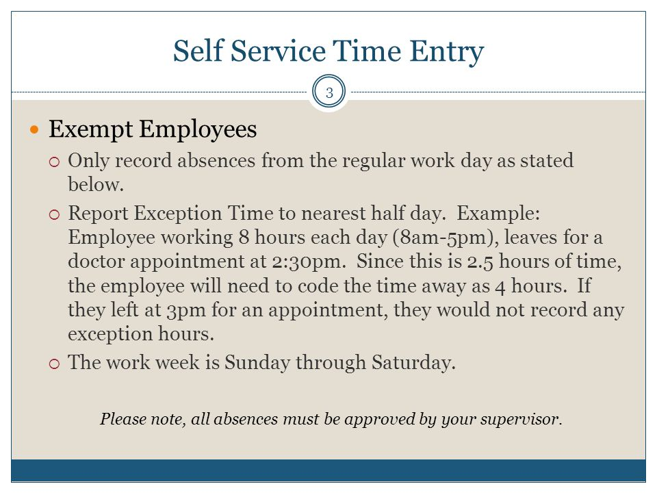 Self Service Time Entry Exempt Employees  Only record absences from the regular work day as stated below.  Report Exception Time to nearest half day