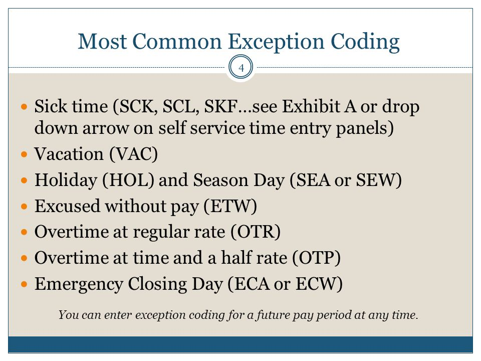 Most Common Exception Coding Sick time (SCK, SCL, SKF…see Exhibit A or drop down arrow on self service time entry panels) Vacation (VAC) Holiday (HOL) and Season Day (SEA or SEW) Excused without pay (ETW) Overtime at regular rate (OTR) Overtime at time and a half rate (OTP) Emergency Closing Day (ECA or ECW) You can enter exception coding for a future pay period at any time.
