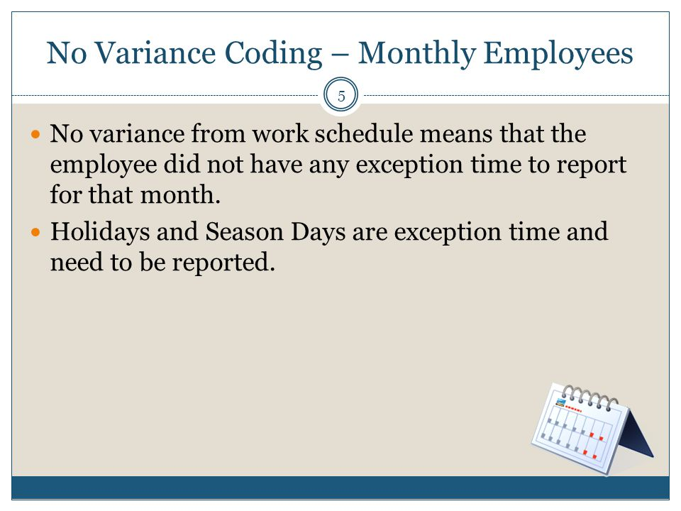 No Variance Coding – Monthly Employees No variance from work schedule means that the employee did not have any exception time to report for that month