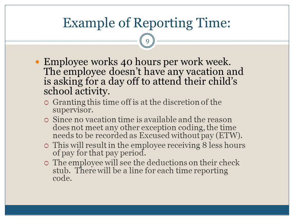 Example of Reporting Time: Employee works 40 hours per work week. The employee doesn't have any vacation and is asking for a day off to attend their c