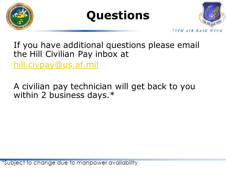7 5 T H A I R B A S E W I N G Questions If you have additional questions please email the Hill Civilian Pay inbox at hill.civpay@us.af.mil A civilian pay technician will get back to you within 2 business days.* *Subject to change due to manpower availability