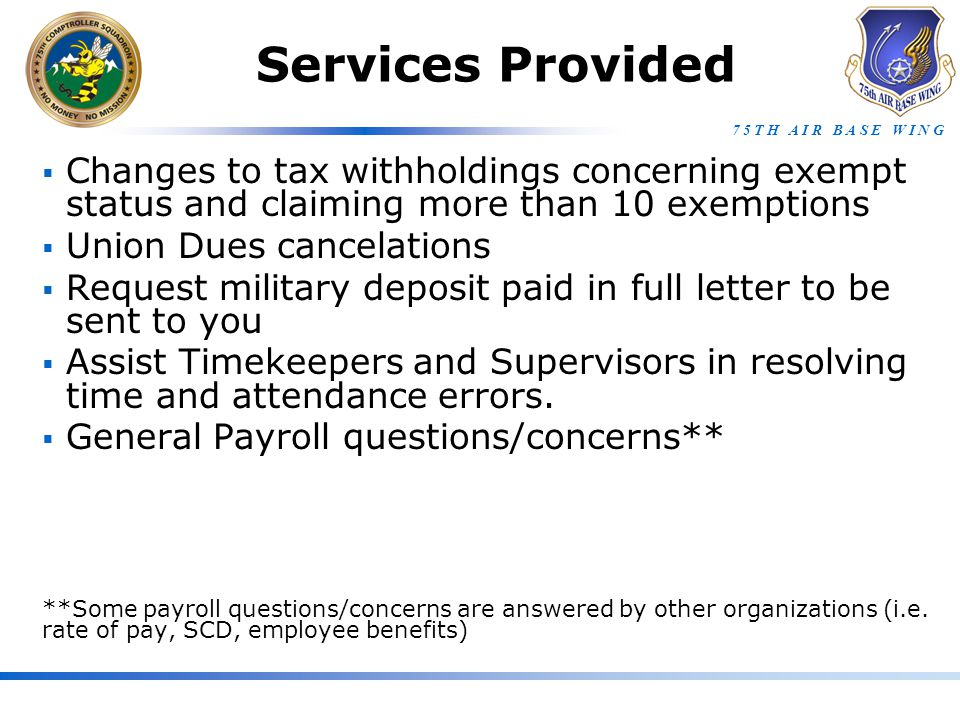 7 5 T H A I R B A S E W I N G Services Provided  Changes to tax withholdings concerning exempt status and claiming more than 10 exemptions  Union Dues cancelations  Request military deposit paid in full letter to be sent to you  Assist Timekeepers and Supervisors in resolving time and attendance errors.