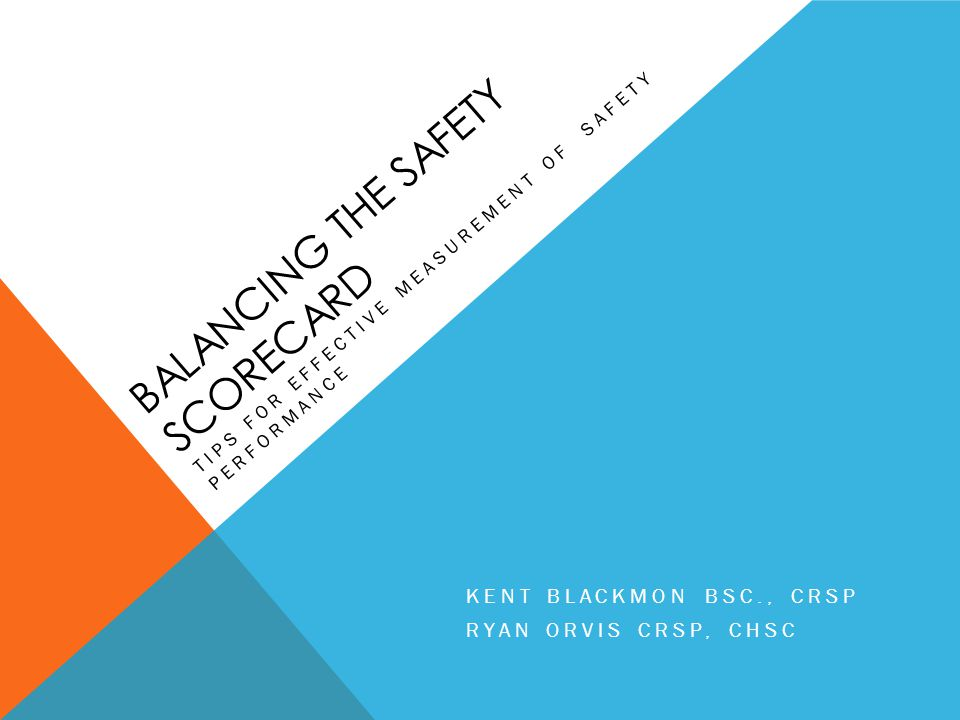 BALANCING THE SAFETY SCORECARD TIPS FOR EFFECTIVE MEASUREMENT OF SAFETY PERFORMANCE KENT BLACKMON BSC., CRSP RYAN ORVIS CRSP, CHSC