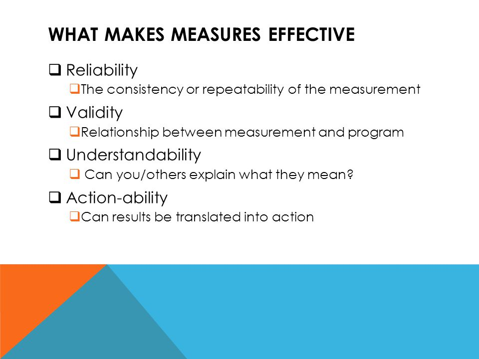 WHAT MAKES MEASURES EFFECTIVE  Reliability  The consistency or repeatability of the measurement  Validity  Relationship between measurement and pr