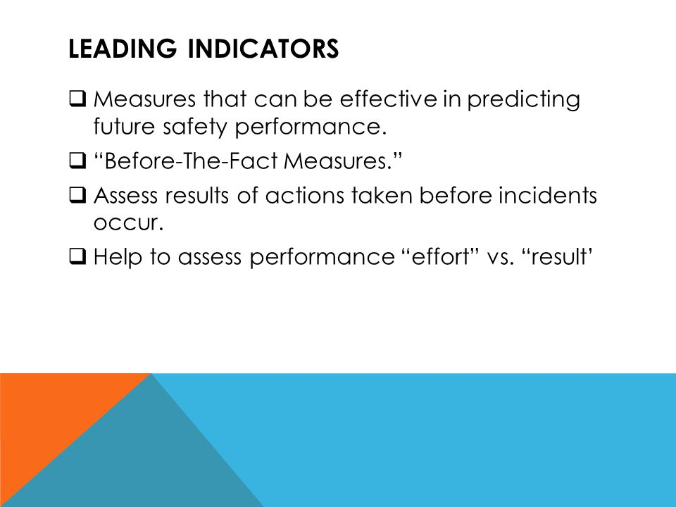 """LEADING INDICATORS  Measures that can be effective in predicting future safety performance.  """"Before-The-Fact Measures.""""  Assess results of actions"""