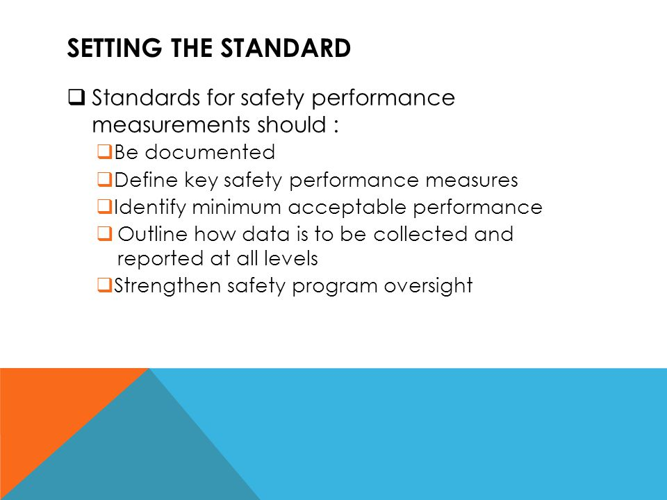 SETTING THE STANDARD  Standards for safety performance measurements should :  Be documented  Define key safety performance measures  Identify mini
