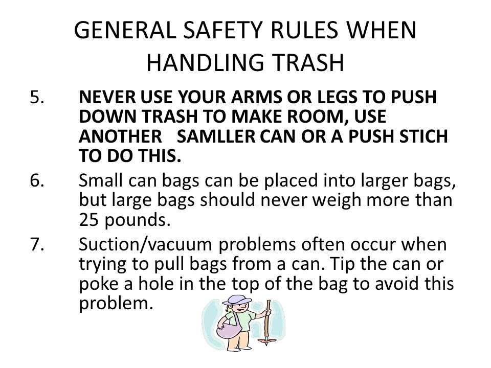 GENERAL SAFETY RULES WHEN HANDLING TRASH 5. NEVER USE YOUR ARMS OR LEGS TO PUSH DOWN TRASH TO MAKE ROOM, USE ANOTHER SAMLLER CAN OR A PUSH STICH TO DO