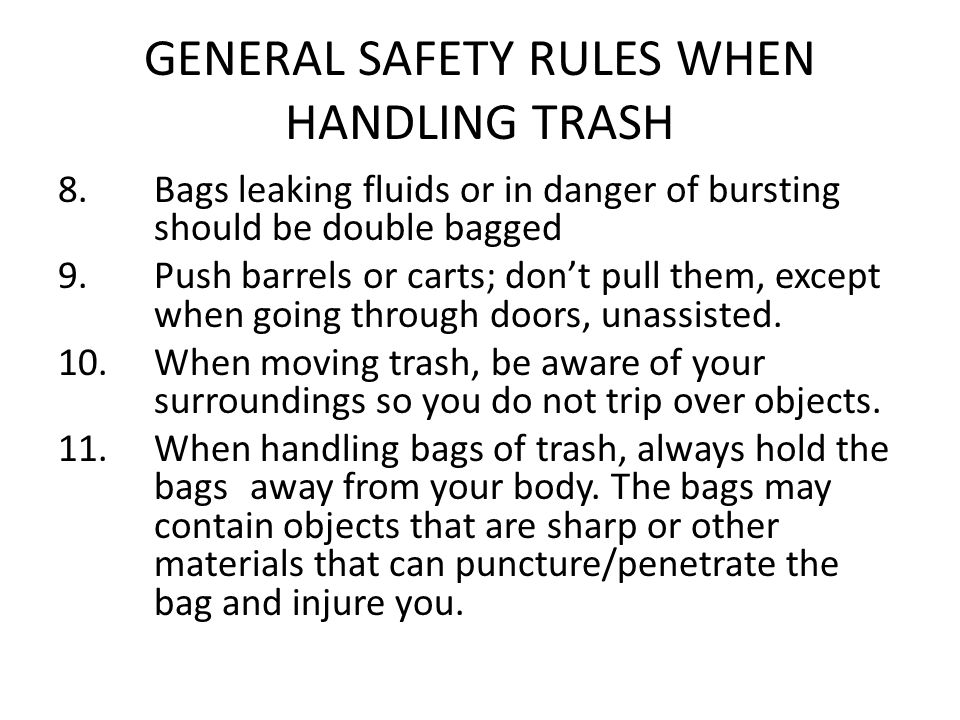 GENERAL SAFETY RULES WHEN HANDLING TRASH 8. Bags leaking fluids or in danger of bursting should be double bagged 9. Push barrels or carts; don't pull