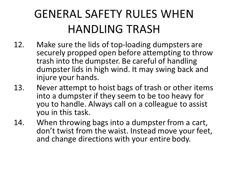 GENERAL SAFETY RULES WHEN HANDLING TRASH 12. Make sure the lids of top-loading dumpsters are securely propped open before attempting to throw trash in