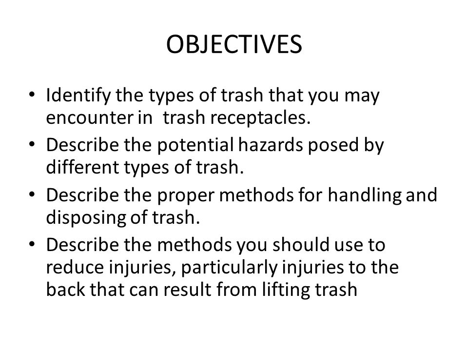 OBJECTIVES Identify the types of trash that you may encounter in trash receptacles. Describe the potential hazards posed by different types of trash.