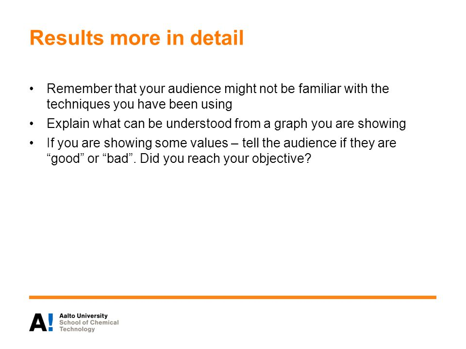 Results more in detail Remember that your audience might not be familiar with the techniques you have been using Explain what can be understood from a graph you are showing If you are showing some values – tell the audience if they are good or bad .