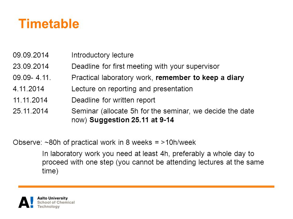 Timetable 09.09.2014Introductory lecture 23.09.2014Deadline for first meeting with your supervisor 09.09- 4.11.Practical laboratory work, remember to keep a diary 4.11.2014Lecture on reporting and presentation 11.11.2014Deadline for written report 25.11.2014Seminar (allocate 5h for the seminar, we decide the date now) Suggestion 25.11 at 9-14 Observe: ~80h of practical work in 8 weeks = >10h/week In laboratory work you need at least 4h, preferably a whole day to proceed with one step (you cannot be attending lectures at the same time)