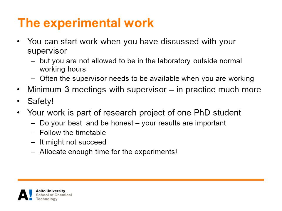 The experimental work You can start work when you have discussed with your supervisor –but you are not allowed to be in the laboratory outside normal working hours –Often the supervisor needs to be available when you are working Minimum 3 meetings with supervisor – in practice much more Safety.