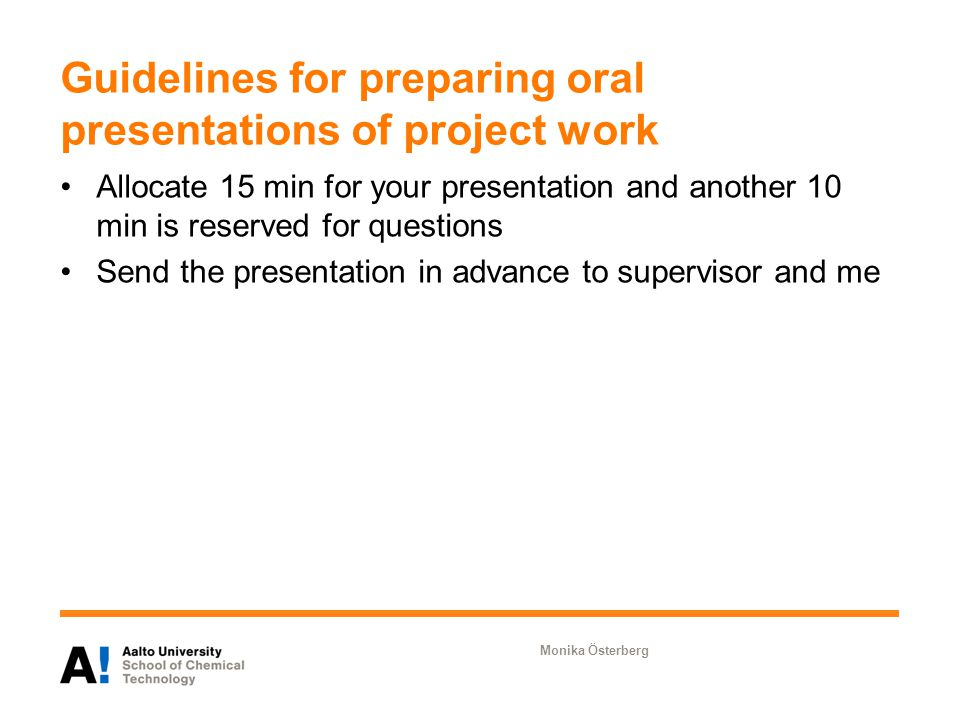 Guidelines for preparing oral presentations of project work Allocate 15 min for your presentation and another 10 min is reserved for questions Send the presentation in advance to supervisor and me Monika Österberg