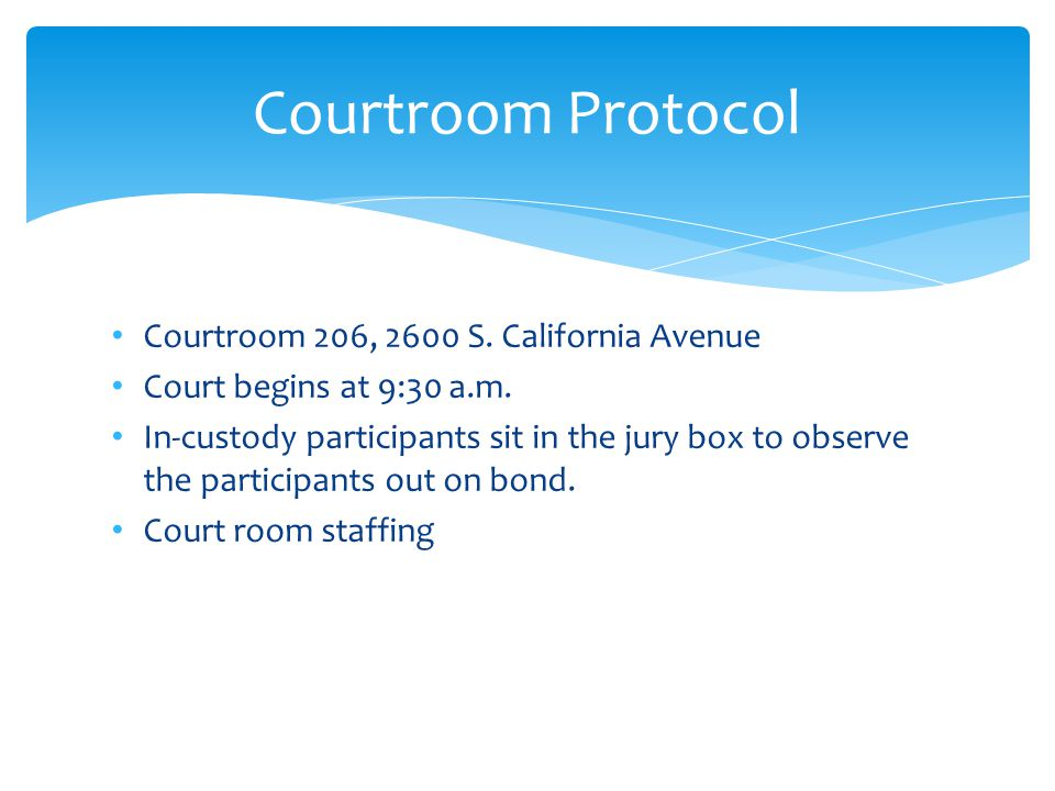 Courtroom 206, 2600 S. California Avenue Court begins at 9:30 a.m. In-custody participants sit in the jury box to observe the participants out on bond