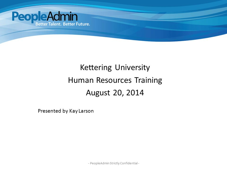 Jacks Kettering University Human Resources Training August 20, 2014 Presented by Kay Larson - PeopleAdmin Strictly Confidential -