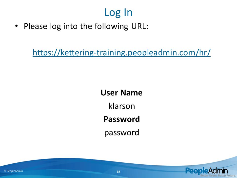 Log In Please log into the following URL: https://kettering-training.peopleadmin.com/hr/ User Name klarson Password password 15