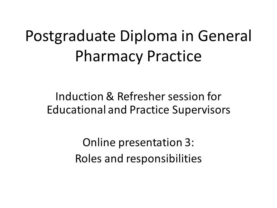Postgraduate Diploma in General Pharmacy Practice Induction & Refresher session for Educational and Practice Supervisors Online presentation 3: Roles and responsibilities