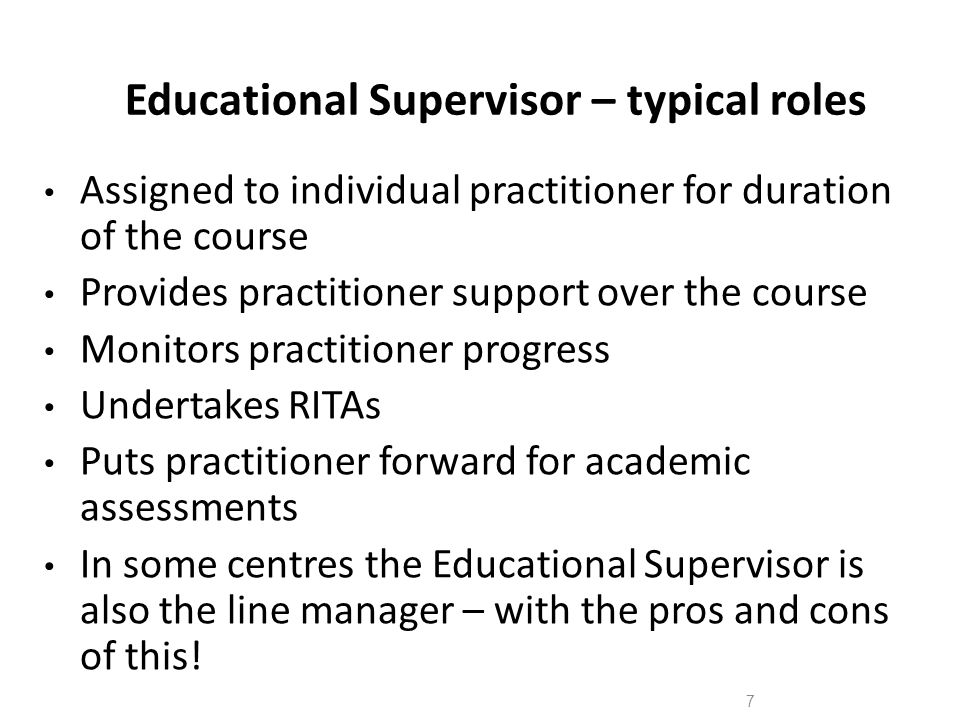 8 The Many Hats of a Educational Supervisor Pastor Assessor Diplomat Adviser Friendly colleague/cup of tea/chat Teacher/trainer Role model Chief Whip Juggler (still have the 'day-job' to do!)