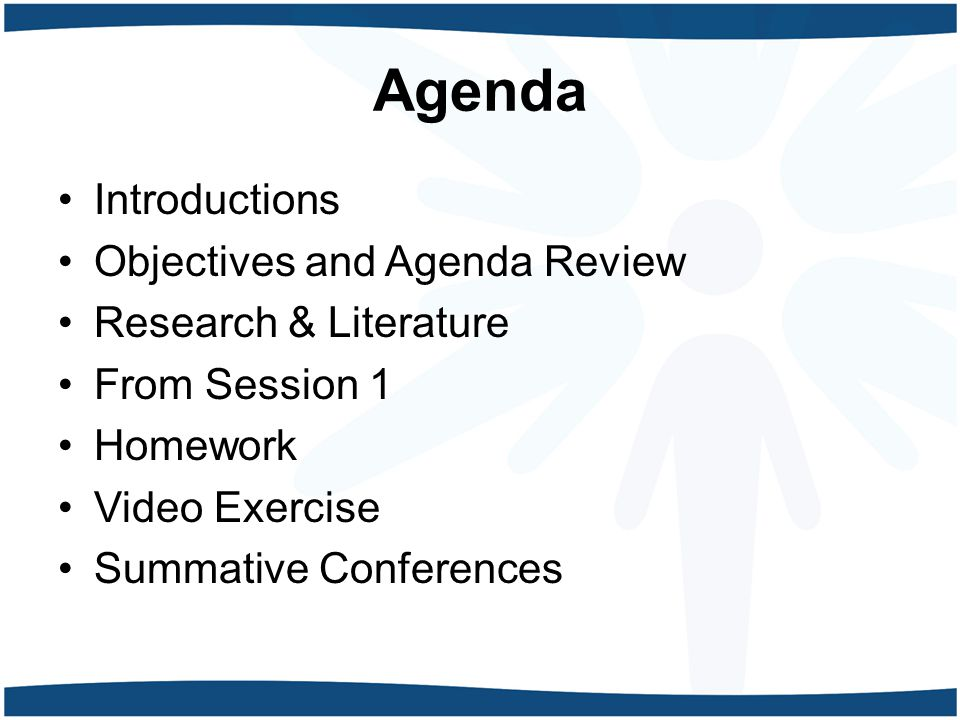 Agenda Introductions Objectives and Agenda Review Research & Literature From Session 1 Homework Video Exercise Summative Conferences
