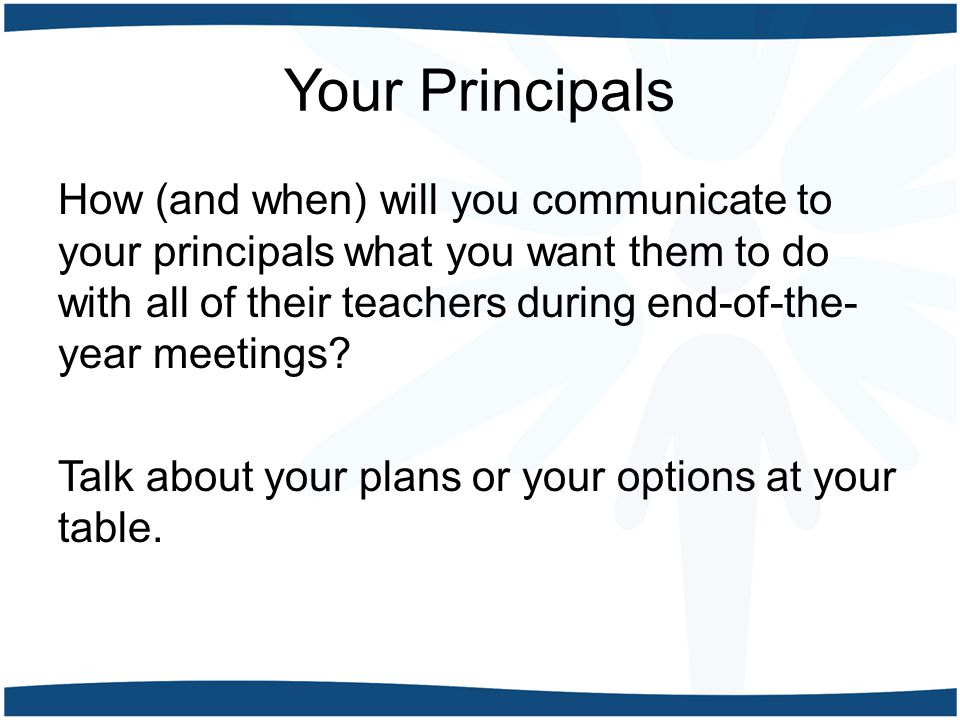 Your Principals How (and when) will you communicate to your principals what you want them to do with all of their teachers during end-of-the- year mee