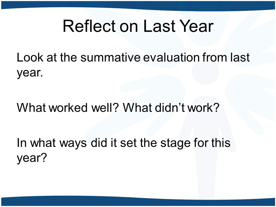 Reflect on Last Year Look at the summative evaluation from last year. What worked well? What didn't work? In what ways did it set the stage for this y