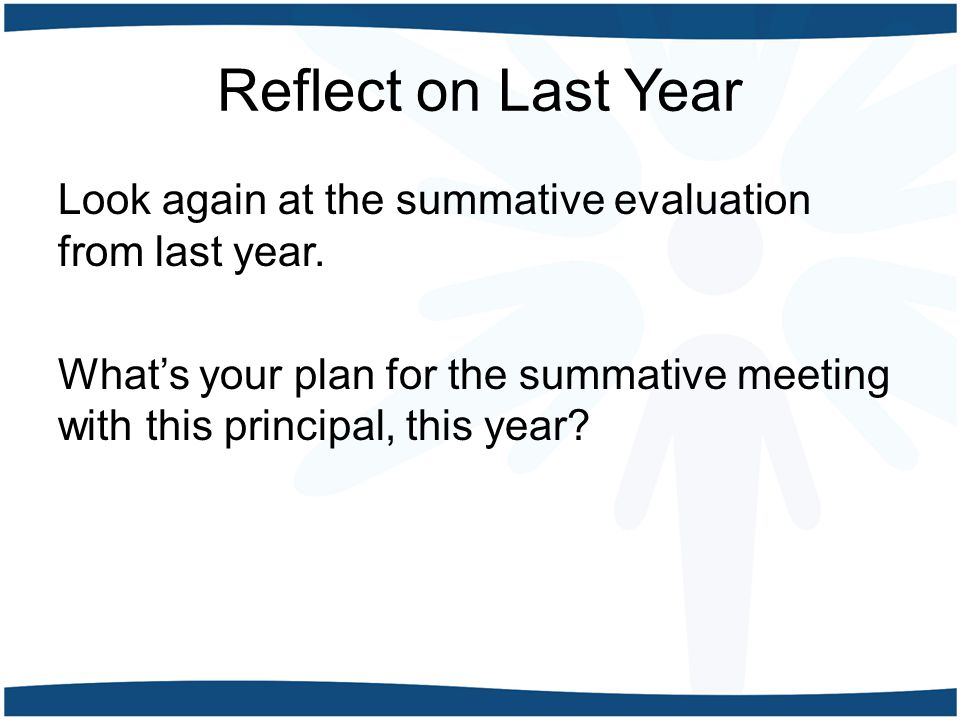 Reflect on Last Year Look again at the summative evaluation from last year. What's your plan for the summative meeting with this principal, this year?