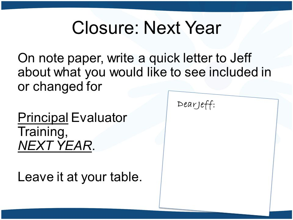 Closure: Next Year On note paper, write a quick letter to Jeff about what you would like to see included in or changed for Principal Evaluator Trainin
