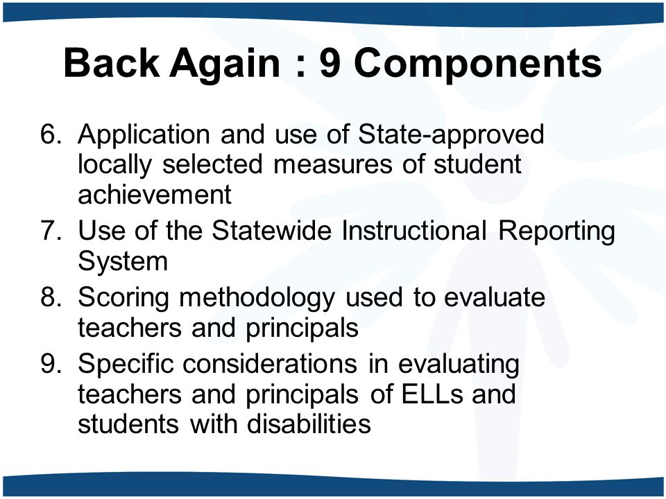 Back Again : 9 Components 6.Application and use of State-approved locally selected measures of student achievement 7.Use of the Statewide Instructional Reporting System 8.Scoring methodology used to evaluate teachers and principals 9.Specific considerations in evaluating teachers and principals of ELLs and students with disabilities