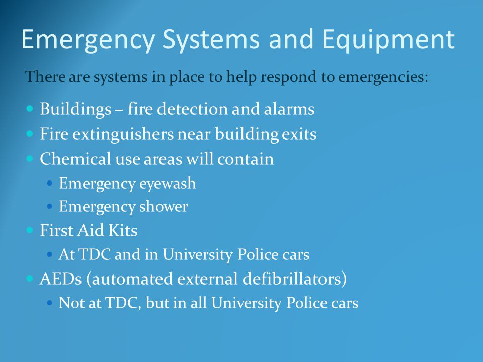 Emergency Systems and Equipment Buildings – fire detection and alarms Fire extinguishers near building exits Chemical use areas will contain Emergency eyewash Emergency shower First Aid Kits At TDC and in University Police cars AEDs (automated external defibrillators) Not at TDC, but in all University Police cars There are systems in place to help respond to emergencies: