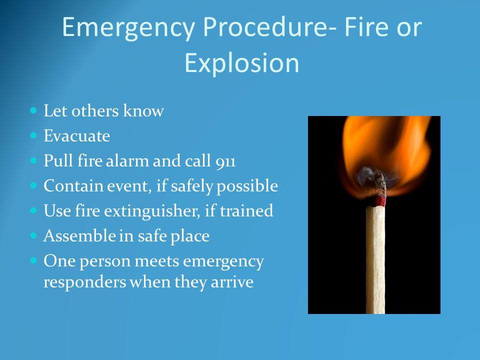 Emergency Procedure- Fire or Explosion Let others know Evacuate Pull fire alarm and call 911 Contain event, if safely possible Use fire extinguisher, if trained Assemble in safe place One person meets emergency responders when they arrive