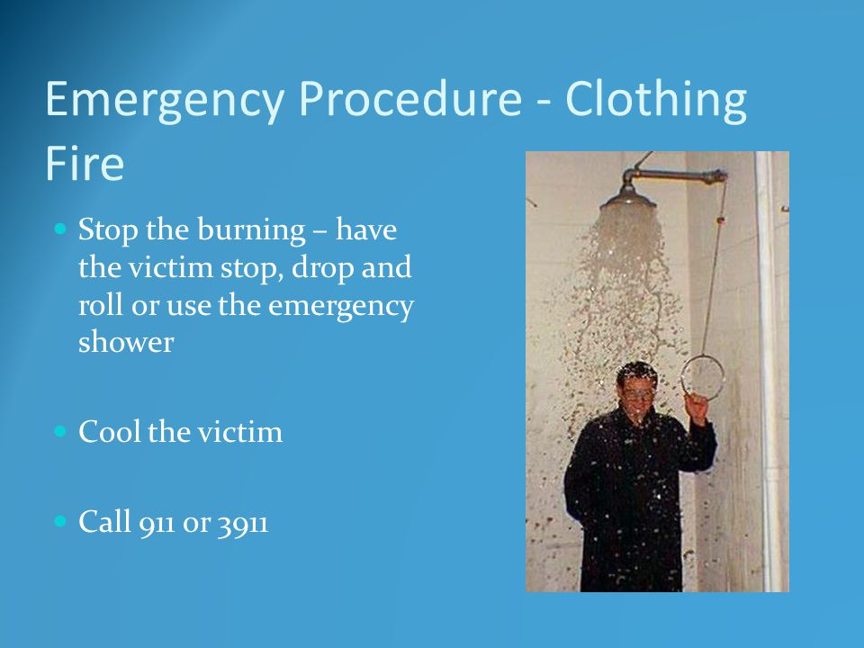 Emergency Procedure - Clothing Fire Stop the burning – have the victim stop, drop and roll or use the emergency shower Cool the victim Call 911 or 391