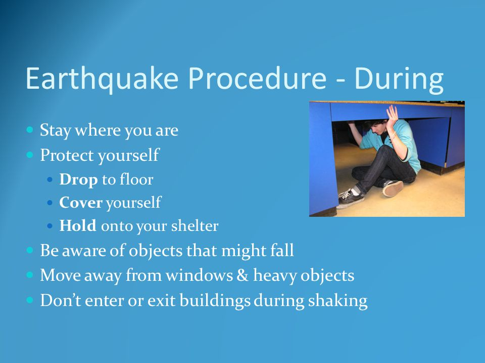 Earthquake Procedure - During Stay where you are Protect yourself Drop to floor Cover yourself Hold onto your shelter Be aware of objects that might fall Move away from windows & heavy objects Don't enter or exit buildings during shaking