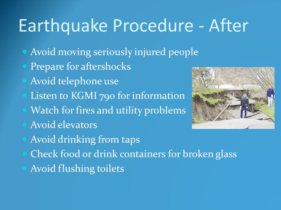 Earthquake Procedure - After Avoid moving seriously injured people Prepare for aftershocks Avoid telephone use Listen to KGMI 790 for information Watc