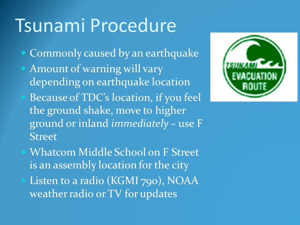 Tsunami Procedure Commonly caused by an earthquake Amount of warning will vary depending on earthquake location Because of TDC's location, if you feel the ground shake, move to higher ground or inland immediately – use F Street Whatcom Middle School on F Street is an assembly location for the city Listen to a radio (KGMI 790), NOAA weather radio or TV for updates