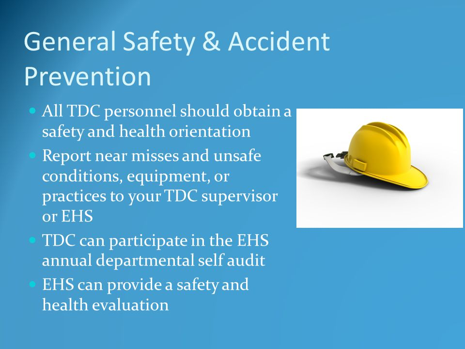 General Safety & Accident Prevention All TDC personnel should obtain a safety and health orientation Report near misses and unsafe conditions, equipment, or practices to your TDC supervisor or EHS TDC can participate in the EHS annual departmental self audit EHS can provide a safety and health evaluation