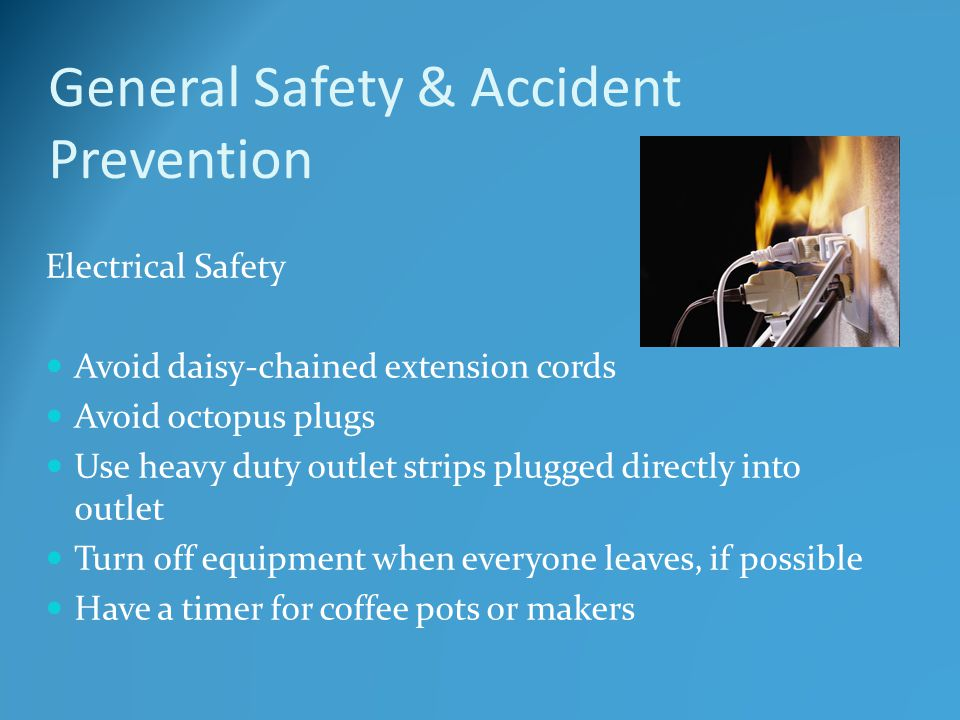 General Safety & Accident Prevention Electrical Safety Avoid daisy-chained extension cords Avoid octopus plugs Use heavy duty outlet strips plugged directly into outlet Turn off equipment when everyone leaves, if possible Have a timer for coffee pots or makers