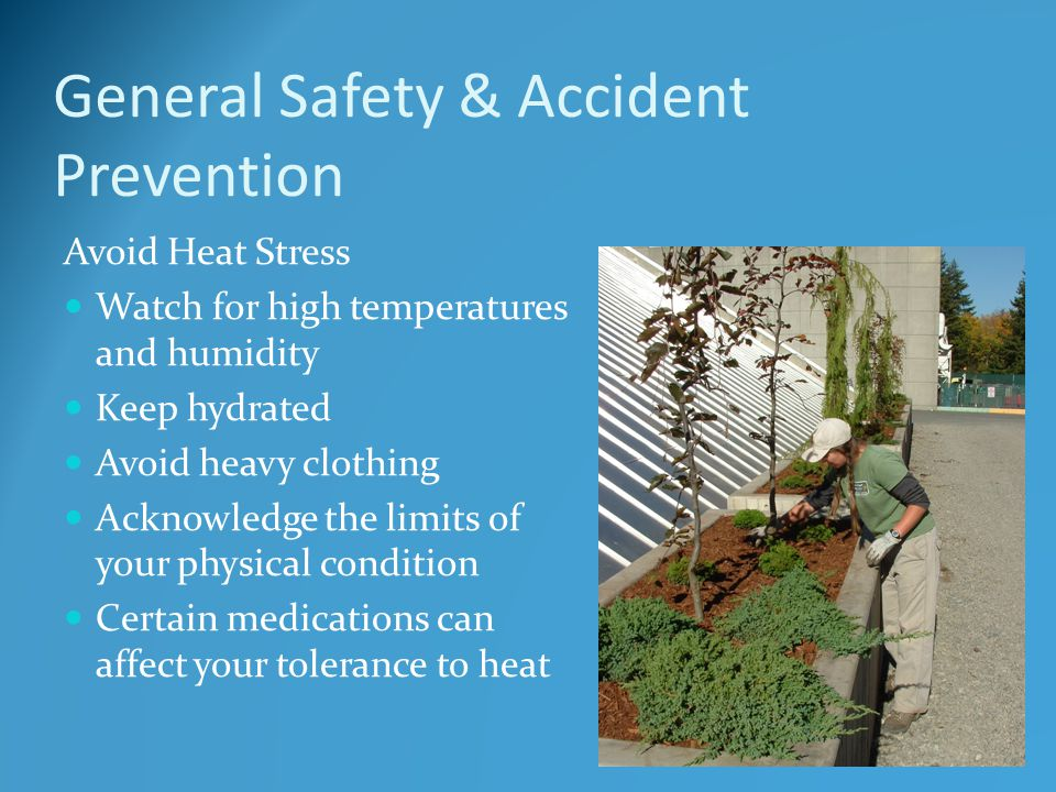 General Safety & Accident Prevention Avoid Heat Stress Watch for high temperatures and humidity Keep hydrated Avoid heavy clothing Acknowledge the limits of your physical condition Certain medications can affect your tolerance to heat
