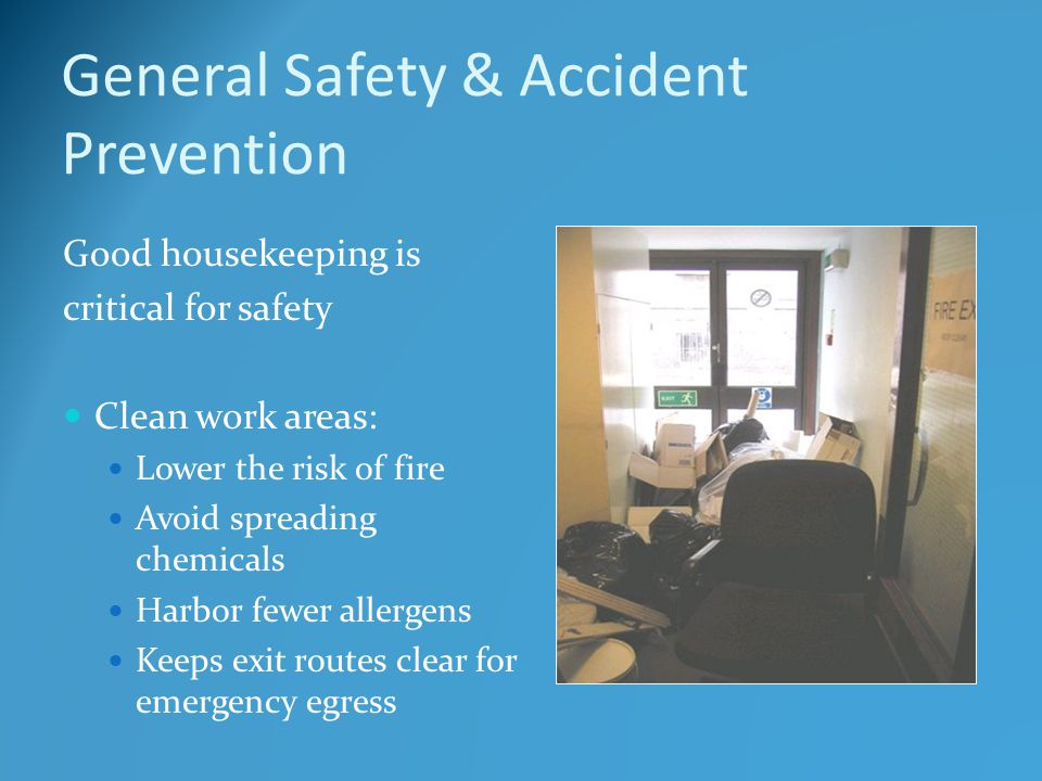 General Safety & Accident Prevention Good housekeeping is critical for safety Clean work areas: Lower the risk of fire Avoid spreading chemicals Harbor fewer allergens Keeps exit routes clear for emergency egress